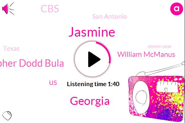 Jasmine,Georgia,Christopher Dodd Bula,United States,William Mcmanus,CBS,San Antonio,Texas,Eleven Year,Eight Month,Seven Year