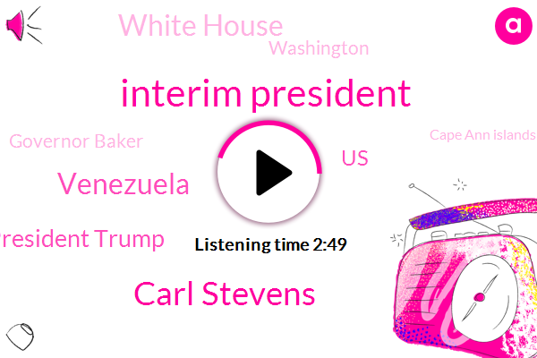 Interim President,Carl Stevens,Venezuela,President Trump,United States,ABC,White House,Washington,Governor Baker,Cape Ann Islands,Congressman Steve Lynch,WBZ,Boston,Charlie Baker,Rhode Island,Government,Nicolas Maduro