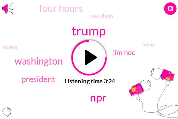 Washington,Donald Trump,NPR,Jim Hoc,President Trump,Four Hours,Two Days
