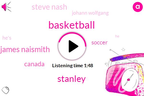 Basketball,Stanley,Dr James Naismith,Canada,Soccer,Steve Nash,Johann Wolfgang