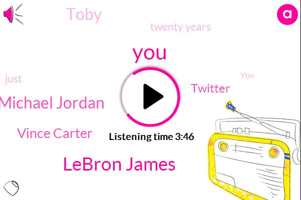 Lebron James,Michael Jordan,Vince Carter,Twitter,Toby,Twenty Years