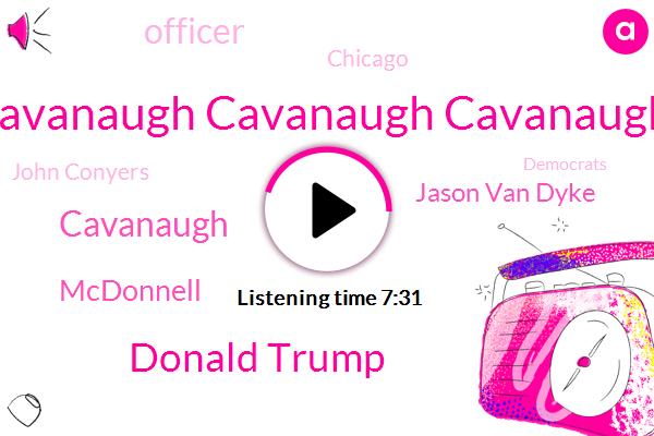 Cavanaugh Cavanaugh Cavanaugh,Donald Trump,Cavanaugh,Mcdonnell,Jason Van Dyke,Officer,Chicago,John Conyers,Democrats,Botham,Detroit,Charles Ellison,Marijuana,Bill Cosby,Congressman,Assault,Representative,North Carolina,President Trump,WVU