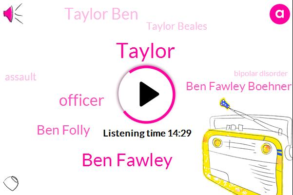 Ben Fawley,Taylor,Officer,Ben Folly,Ben Fawley Boehner,Taylor Ben,Taylor Beales,Assault,Bipolar Disorder,Ben Follies,Saint,Berry