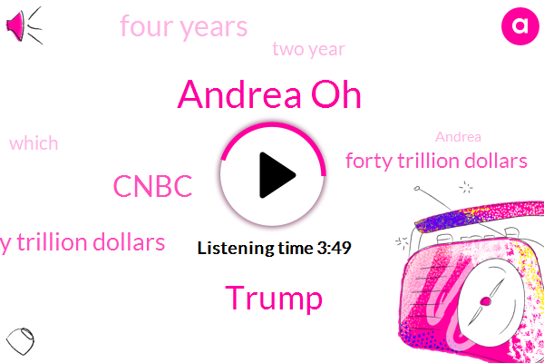 Andrea Oh,Donald Trump,Cnbc,Forty Trillion Dollars,Four Years,Two Year