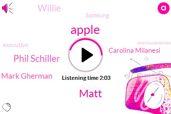 Apple,Matt,Bloomberg,Phil Schiller,Mark Gherman,Carolina Milanesi,Willie,Samsung,Executive,Nine Hundred Ninety Nine Dollars,Thousand Dollar