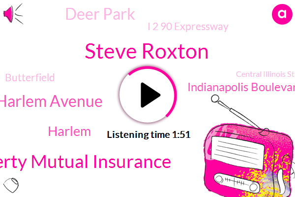 Steve Roxton,Liberty Mutual Insurance,Harlem Avenue,Harlem,Indianapolis Boulevard,Deer Park,I 2 90 Expressway,Butterfield,Central Illinois State Police,Liberty,Forest Park Police,Mary And Traffic,Oh Park Police,130,This Morning,Stevenson,1, 31,Random Plum Grove,No Park,Indiana