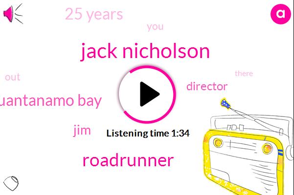Kevin,Jack Nicholson,Roadrunner,Guantanamo Bay,JIM,Director,25 Years