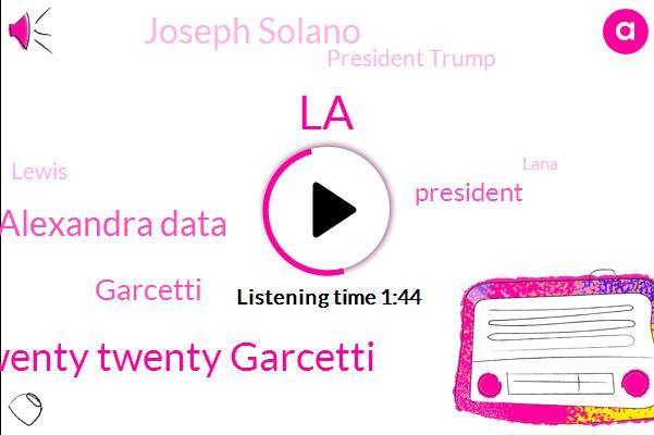 LA,Twenty Twenty Garcetti,Alexandra Data,Garcetti,President Trump,Joseph Solano,Lewis,KFI,Lana,Shamming Camacho,Chris Ancarlo,Coordinator,Thirty Billion Dollars,Billion Dollars,Two Weeks