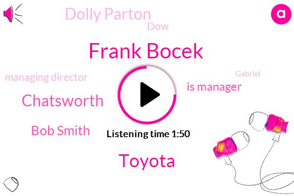 Frank Bocek,Toyota,Chatsworth,Bob Smith,Is Manager,Dolly Parton,DOW,Managing Director,Gabriel,Whitney Houston,Opus Bank,Sodastream,Iraq,Normandy,Highland Park,Rick Smith,Elvis