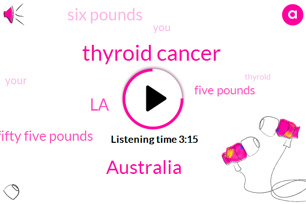 Thyroid Cancer,Australia,LA,Fifty Five Pounds,Five Pounds,Six Pounds