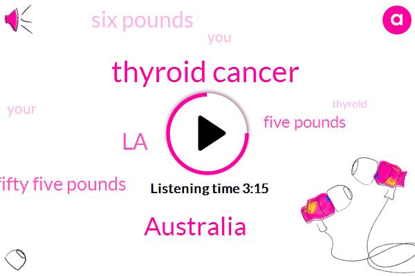 Thyroid Cancer,Australia,LA,Fifty Five Pounds,Five Pounds,Six Pounds