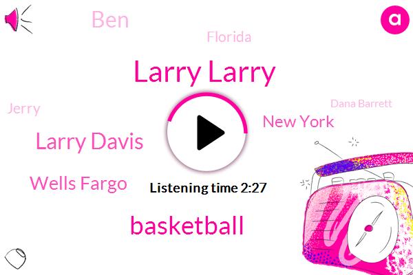 Larry Larry,Basketball,Larry Davis,Wells Fargo,New York,BEN,Florida,Jerry,Dana Barrett,Henry Wells,Furman University,William Fargo,Belgium,Graduate Assistant,Jason,Cincinnati,Smith,Partner,Four Years