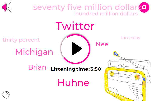 Twitter,Huhne,Michigan,Brian,NEE,Seventy Five Million Dollars,Hundred Million Dollars,Thirty Percent,Three Day