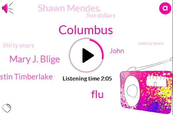 Columbus,FLU,Mary J. Blige,Justin Timberlake,John,Shawn Mendes.,Five Dollars,Thirty Years,Twenty Years,Ten Minutes,Two Years