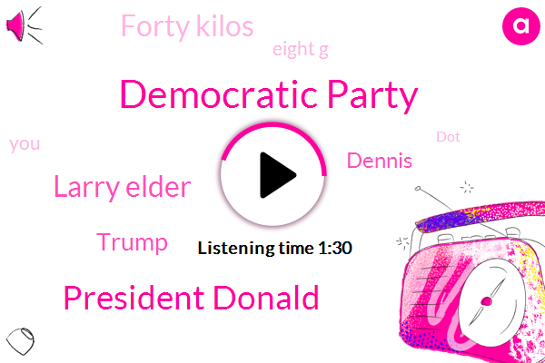 Democratic Party,President Donald,Larry Elder,Donald Trump,Dennis,Forty Kilos,Eight G