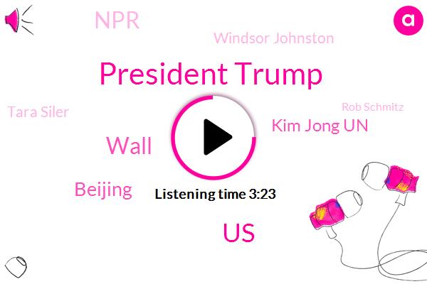 President Trump,United States,Wall,Beijing,Kim Jong Un,NPR,Windsor Johnston,Tara Siler,Rob Schmitz,North Korea,KIM,Pyongyang,Richard Stevenson,Washington,Donald Trump,Senator Bernie Sanders,Kim State