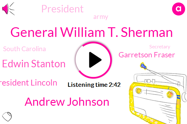 General William T. Sherman,Andrew Johnson,Edwin Stanton,President Lincoln,Garretson Fraser,President Trump,Army,South Carolina,Secretary,Chairman,America,Florida