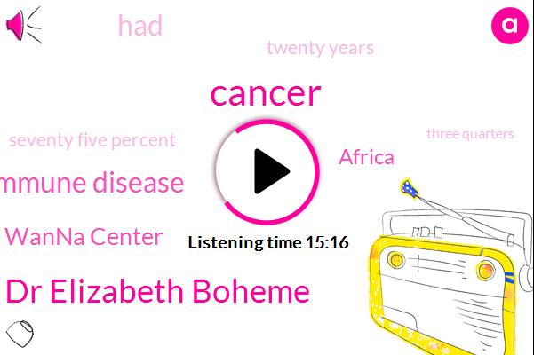 Cancer,Dr Elizabeth Boheme,Autoimmune Disease,Ultra Wanna Center,Africa,Twenty Years,Seventy Five Percent,Three Quarters,Thirty Years