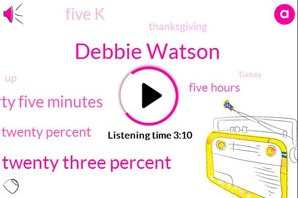 Debbie Watson,Twenty Three Percent,Forty Five Minutes,Twenty Percent,Five Hours,Five K