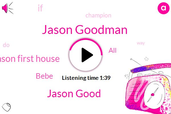 Jason Goodman,Jason Good,Jason First House,Bebe