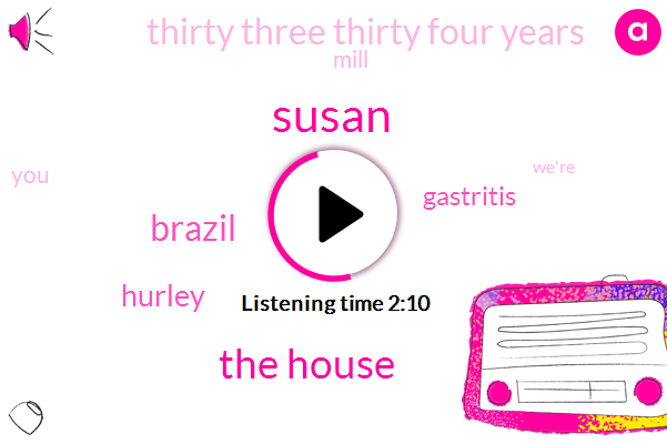 Susan,The House,Brazil,Hurley,Gastritis,Thirty Three Thirty Four Years,Mill