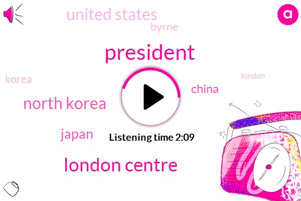 President Trump,London Centre,North Korea,Japan,China,United States,Byrne,Korea,London,Russia,Ninety Percent,Eleven Minute