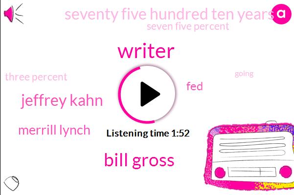 Writer,Bill Gross,Jeffrey Kahn,Merrill Lynch,FED,Seventy Five Hundred Ten Years,Seven Five Percent,Three Percent