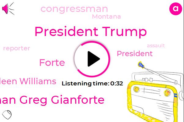 President Trump,Congressman Greg Gianforte,Montana,Forte,Congressman,Kathleen Williams,Reporter,Assault