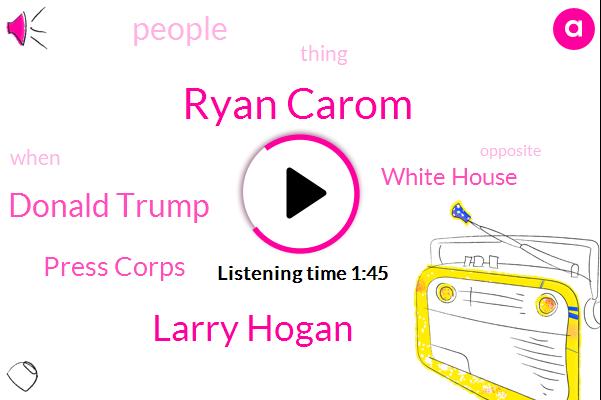 Ryan Carom,Larry Hogan,Donald Trump,Press Corps,White House