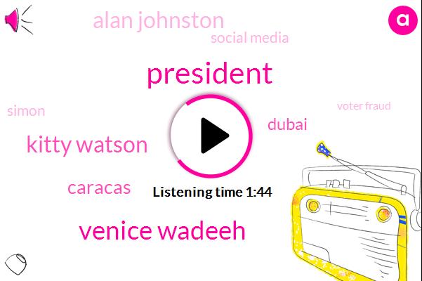 President Trump,Venice Wadeeh,Kitty Watson,Caracas,Dubai,Alan Johnston,Social Media,Simon,Voter Fraud,Analyst,Four Months