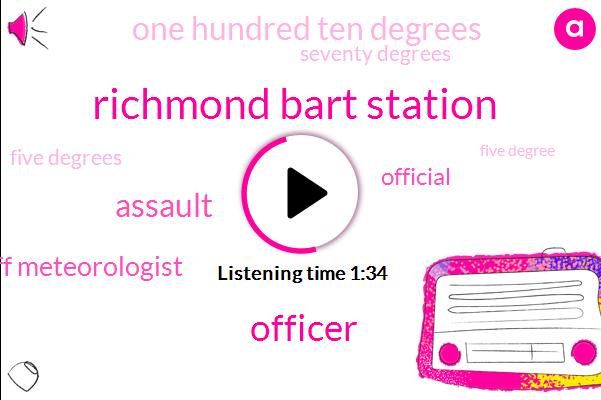 Richmond Bart Station,Officer,Assault,Staff Meteorologist,Official,One Hundred Ten Degrees,Seventy Degrees,Five Degrees,Five Degree