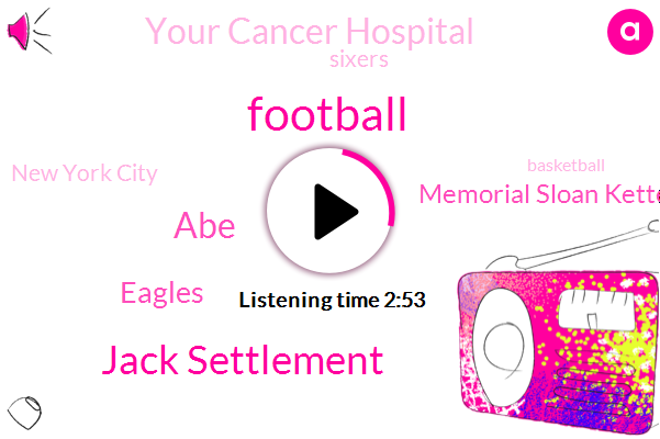 Football,Jack Settlement,ABE,Eagles,Memorial Sloan Kettering Cancer Center,Your Cancer Hospital,Sixers,New York City,Basketball,Research Institution,Two Three Years,Five Dollars,Two Weeks