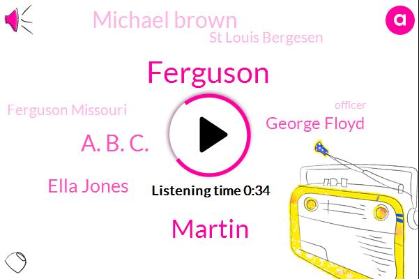 Ferguson Missouri,A. B. C.,Ella Jones,Ferguson,Officer,George Floyd,Minneapolis,Martin,St Louis Bergesen,Michael Brown
