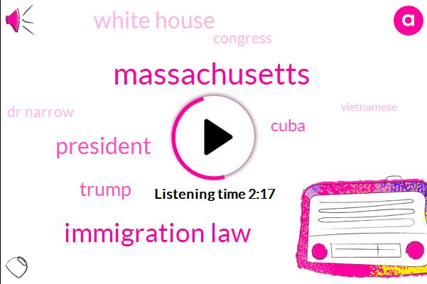 Massachusetts,Immigration Law,President Trump,Donald Trump,Cuba,White House,Congress,Dr Narrow,Vietnamese,Boston,New York,Janet Yellen,Dave Gardner,Longfellow Bridge,Forty Percent,One Minutes