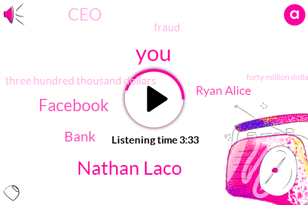 Nathan Laco,Facebook,Bank,Ryan Alice,CEO,Fraud,Three Hundred Thousand Dollars,Forty Million Dollars,Billion Dollar,Million Dollar,Ninety Percent