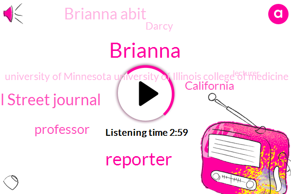 Reporter,Wall Street Journal,Brianna,Professor,California,Brianna Abit,Darcy,University Of Minnesota University Of Illinois College Of Medicine,Lecturer,University Illinois College Of Medicine,Briana Brianna,Thirty Minutes