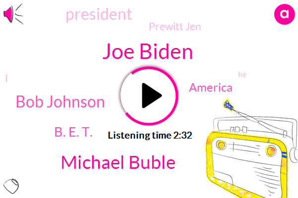 Prewitt Jen,Joe Biden,America,Michael Buble,Bob Johnson,President Trump,B. E. T.