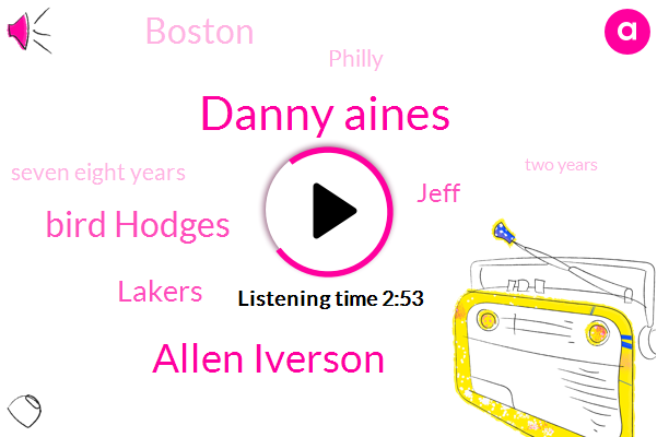 Danny Aines,Allen Iverson,Bird Hodges,Lakers,Jeff,Boston,Philly,Seven Eight Years,Two Years