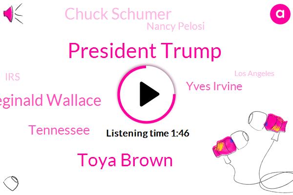 President Trump,Toya Brown,Reginald Wallace,Tennessee,Yves Irvine,Chuck Schumer,Nancy Pelosi,IRS,Los Angeles,NBC,Tom Roberts,California,Assault,Torrance,Executive