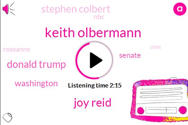 Keith Olbermann,Joy Reid,Donald Trump,Washington,Senate,Stephen Colbert,NBC,Roseanne,Chris,ABC,CBS