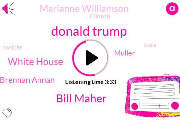Donald Trump,Bill Maher,White House,John Brennan Annan,Muller,Marianne Williamson,Clinton,Twitter,Swale,Iraq,Al-Qaeda,President Trump,Don Jr.,One Jiffy,Two Days
