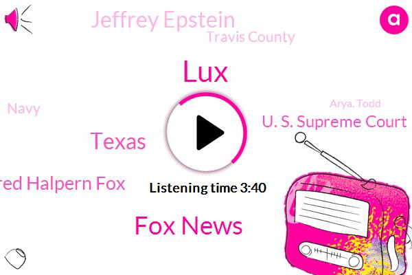 LUX,Fox News,Jared Halpern Fox,U. S. Supreme Court,Texas,Jeffrey Epstein,Travis County,Navy,Arya. Todd,Tesla,Mark Esper,United States,New York City,Mike Moran,Texas Education Agency,Robo,Newsradio Kale,Julian Maxwell