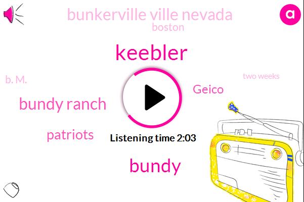 Keebler,Bundy,Bundy Ranch,Patriots,Geico,Bunkerville Ville Nevada,Boston,B. M.,Two Weeks