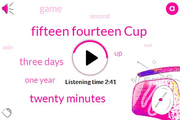 Fifteen Fourteen Cup,Twenty Minutes,Three Days,One Year
