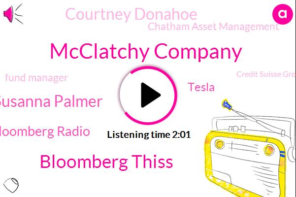 Bloomberg,Mcclatchy Company,Bloomberg Thiss,Susanna Palmer,Bloomberg Radio,Tesla,Courtney Donahoe,Chatham Asset Management,Fund Manager,Credit Suisse Group,Courtney Donna,Mohamed El Erian,West Elm,William Tsunami,America,Pimco,Sacramento,Global News,Kansas City,Goldman Sachs