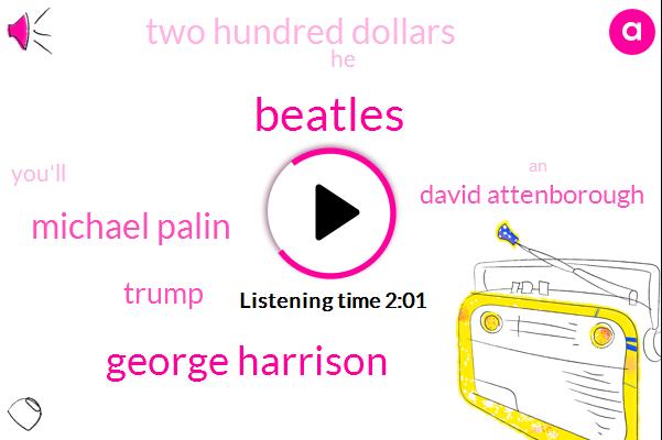 Beatles,George Harrison,Michael Palin,Donald Trump,David Attenborough,Two Hundred Dollars