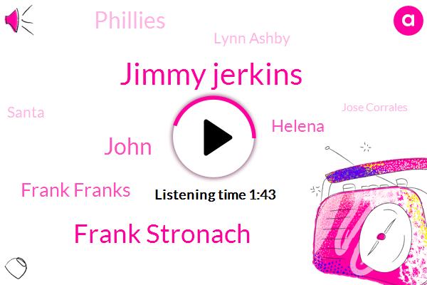 Jimmy Jerkins,Frank Stronach,John,Frank Franks,Helena,Phillies,Lynn Ashby,Santa,Jose Corrales,Mike Welsh