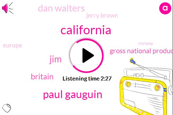 California,Paul Gauguin,JIM,Britain,Gross National Product,Dan Walters,Jerry Brown,Europe,Norway