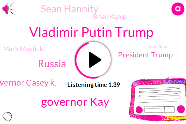 Vladimir Putin Trump,Governor Kay,Lieutenant Governor Casey K.,Russia,President Trump,Sean Hannity,Brian Kemp,Mark Mayfield,Fox News,Usda,Moscow,Lucia Harris,Forbes,Secretary,Floyd,Seventy Five Degrees,Thirteen Foot