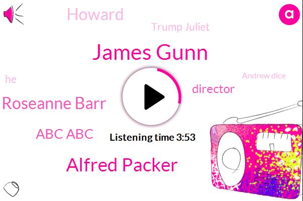 James Gunn,Alfred Packer,Roseanne Barr,Abc Abc,Director,Howard,Trump Juliet,Andrew Dice,James Gonzales,Provo Canyon,George,Matt Stone,Trey Parker,Carlin,One Minute